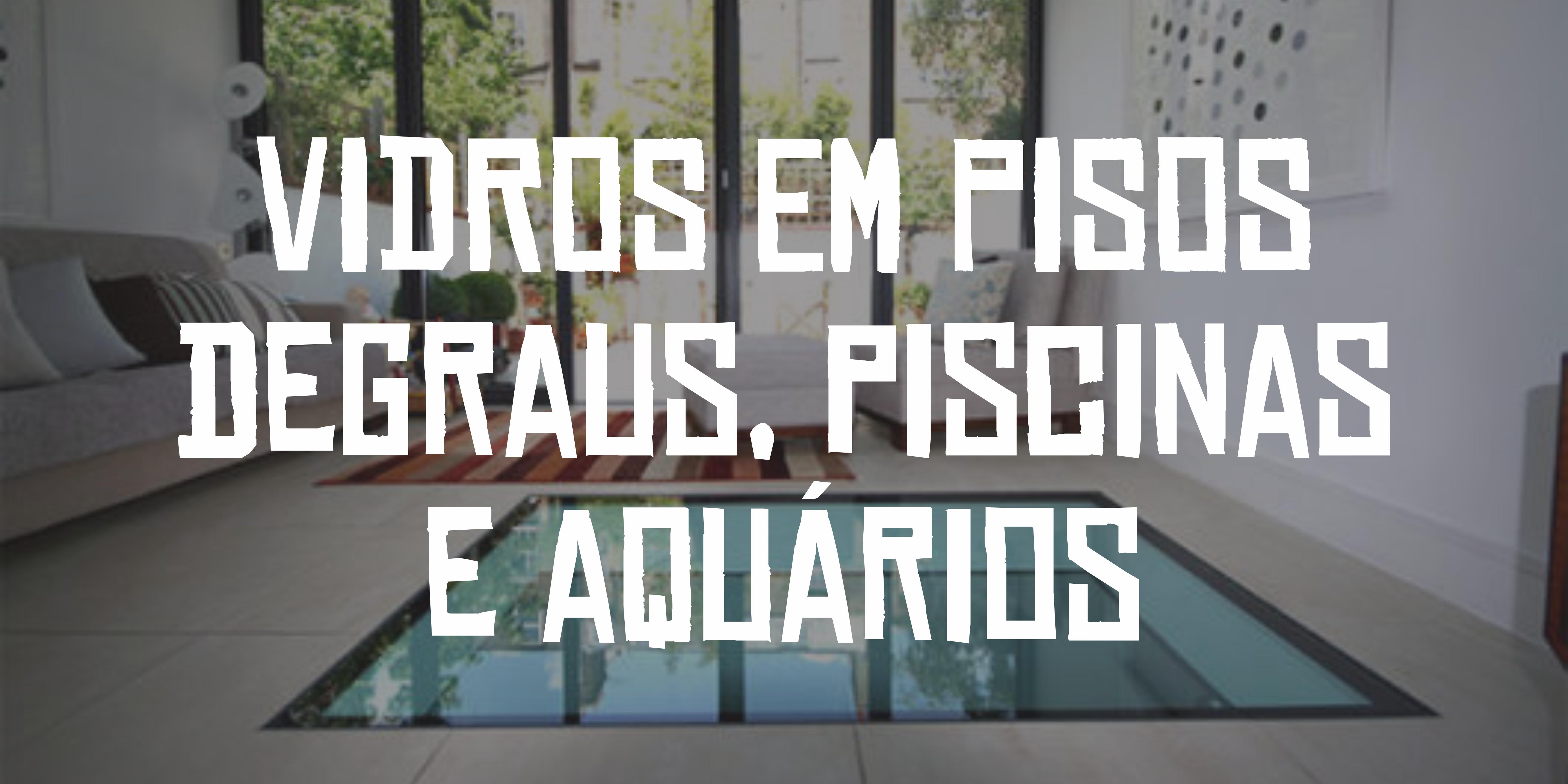 Vidros em pisos, degraus, piscina e aquários: saiba mais sobre as normas.